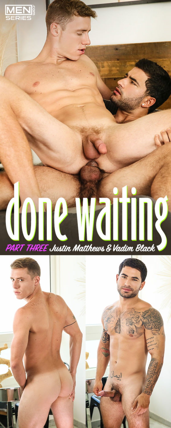 Men.com Done Waiting, Part 3 Vadim Black fucks Justin Matthews DrillMyHole